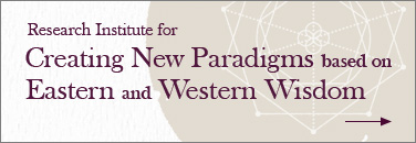 Research Institute for Creating New Paradigms based on Eastern and Western Wisdom